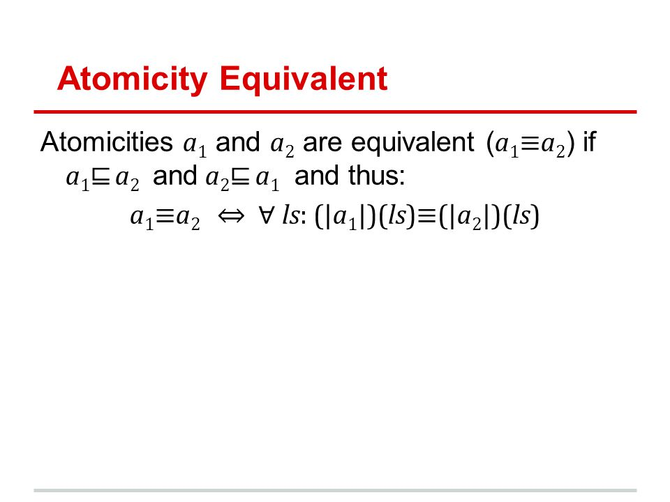 Atomicity Equivalent Atomicities a 1 and a 2 are equivalent ( a 1a 2 ) if a 1 a 2 and a 2 a 1 and thus: a 1a 2 ls: (|a 1 |)(ls)(|a 2 |)(ls)