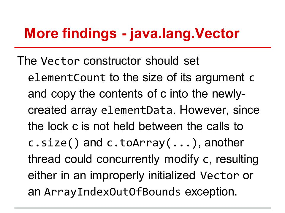 More findings - java.lang.Vector The Vector constructor should set elementCount to the size of its argument c and copy the contents of c into the newly- created array elementData.