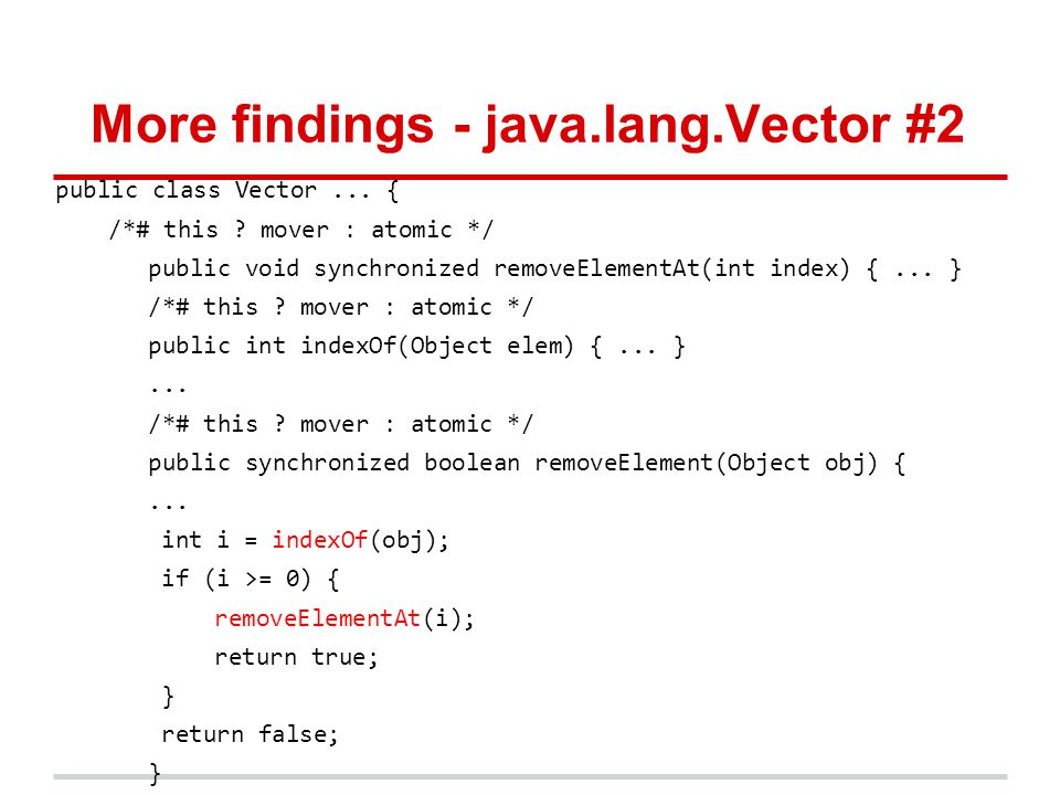 More findings - java.lang.Vector #2 public class Vector... { /*# this ? mover : atomic */ public void synchronized removeElementAt(int index) {... } /