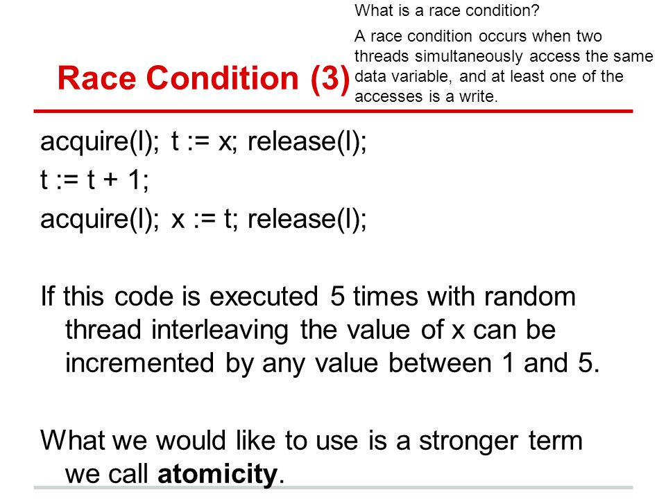 Race Condition (3) acquire(l); t := x; release(l); t := t + 1; acquire(l); x := t; release(l); If this code is executed 5 times with random thread interleaving the value of x can be incremented by any value between 1 and 5.