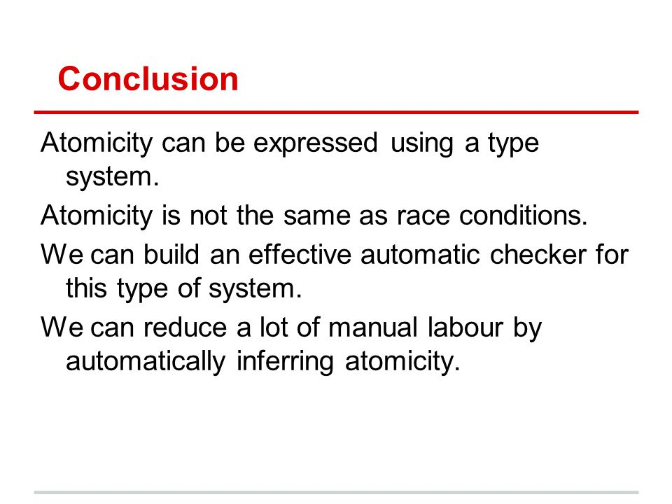 Conclusion Atomicity can be expressed using a type system. Atomicity is not the same as race conditions. We can build an effective automatic checker f
