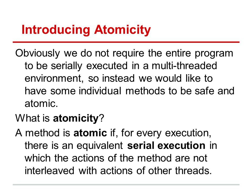 Introducing Atomicity Obviously we do not require the entire program to be serially executed in a multi-threaded environment, so instead we would like