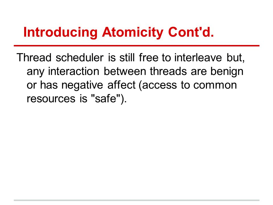 Introducing Atomicity Cont'd. Thread scheduler is still free to interleave but, any interaction between threads are benign or has negative affect (acc