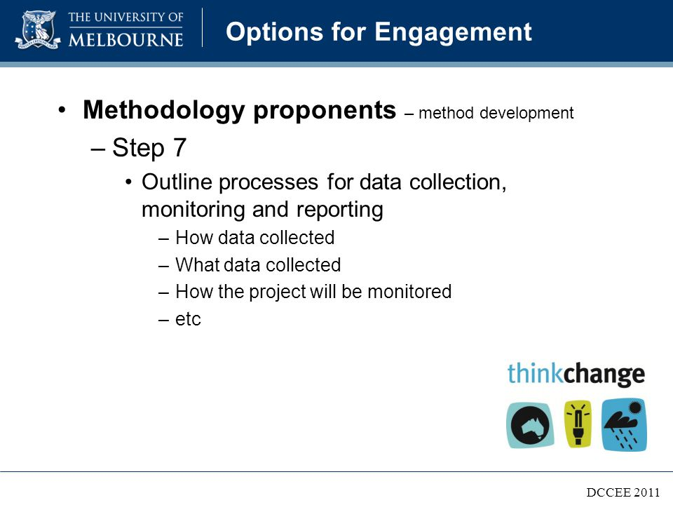 Options for Engagement Methodology proponents – method development –Step 7 Outline processes for data collection, monitoring and reporting –How data collected –What data collected –How the project will be monitored –etc DCCEE 2011