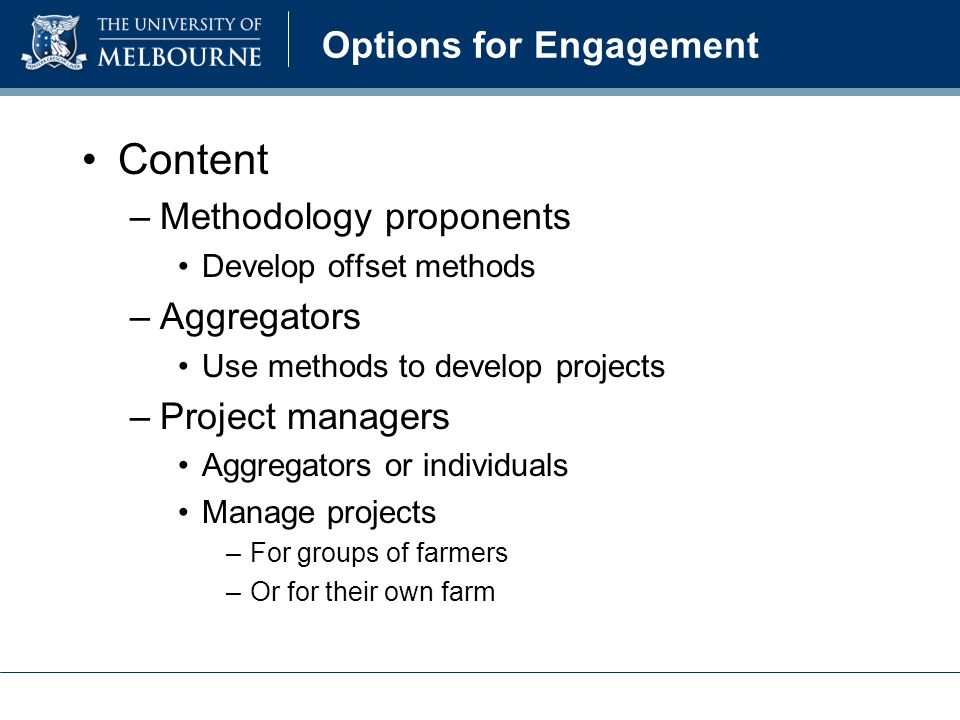 Options for Engagement Methodology proponents – method development –Follow procedures for CFI projects www.climatechange.gov.au/cfi –Step 1 Determine whether a new methodology is necessary –Use existing methods, or –Develop new methods DCCEE 2011