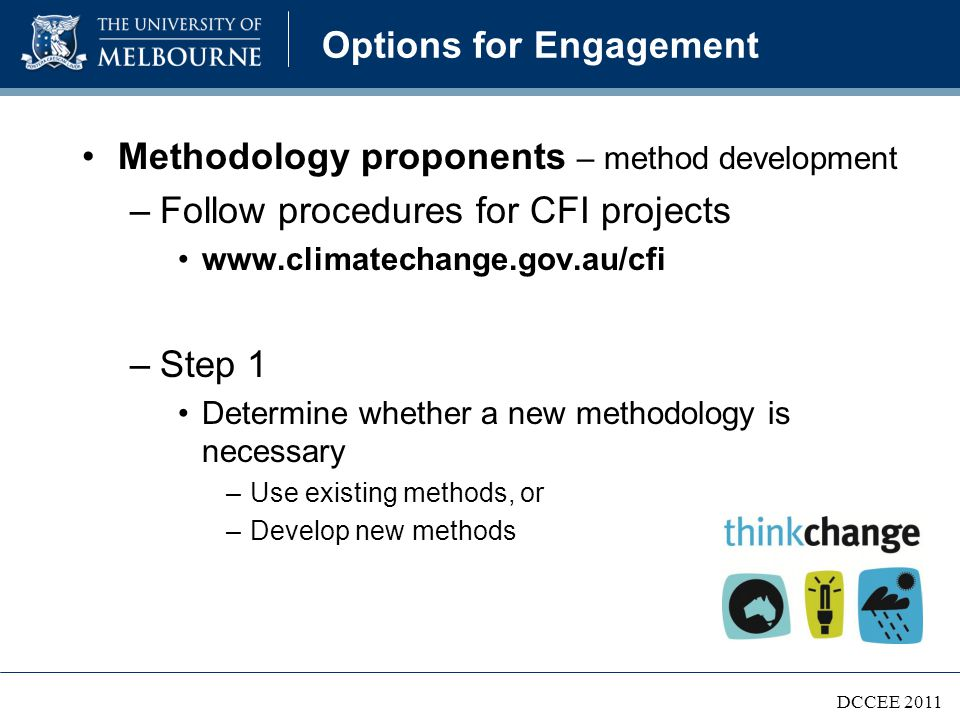 Options for Engagement Methodology proponents – method development –Future methods could cover: Reforestation, forest management and native forest protection Savanna fire management Manure management Methane from livestock Nitrous oxide from fertiliser Soil carbon and biochar –More methods will become available over time
