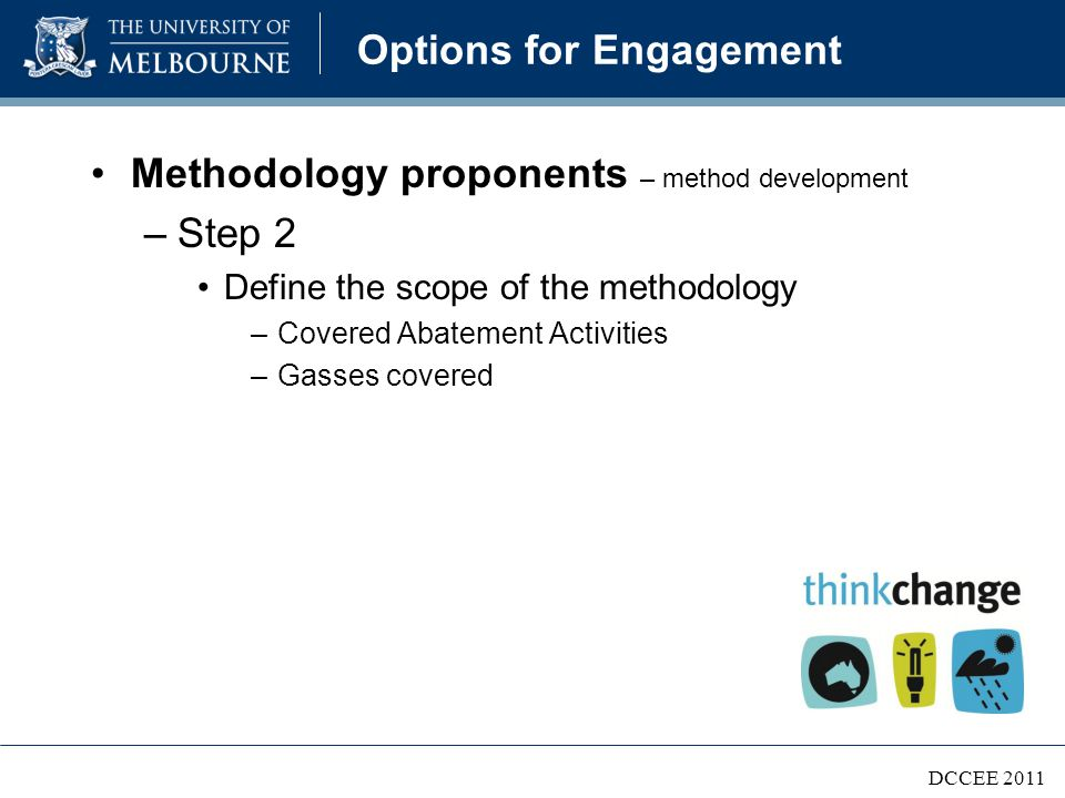 Options for Engagement Project managers (aggregators or individuals) –Manage all measurement, reporting, verification, offset claims and financial transactions –Provide supporting evidence As per the approved methodology(s) –Complete, transparent, relevant –Consistent, credible –Bias and uncertainties reduced DCCEE 2011