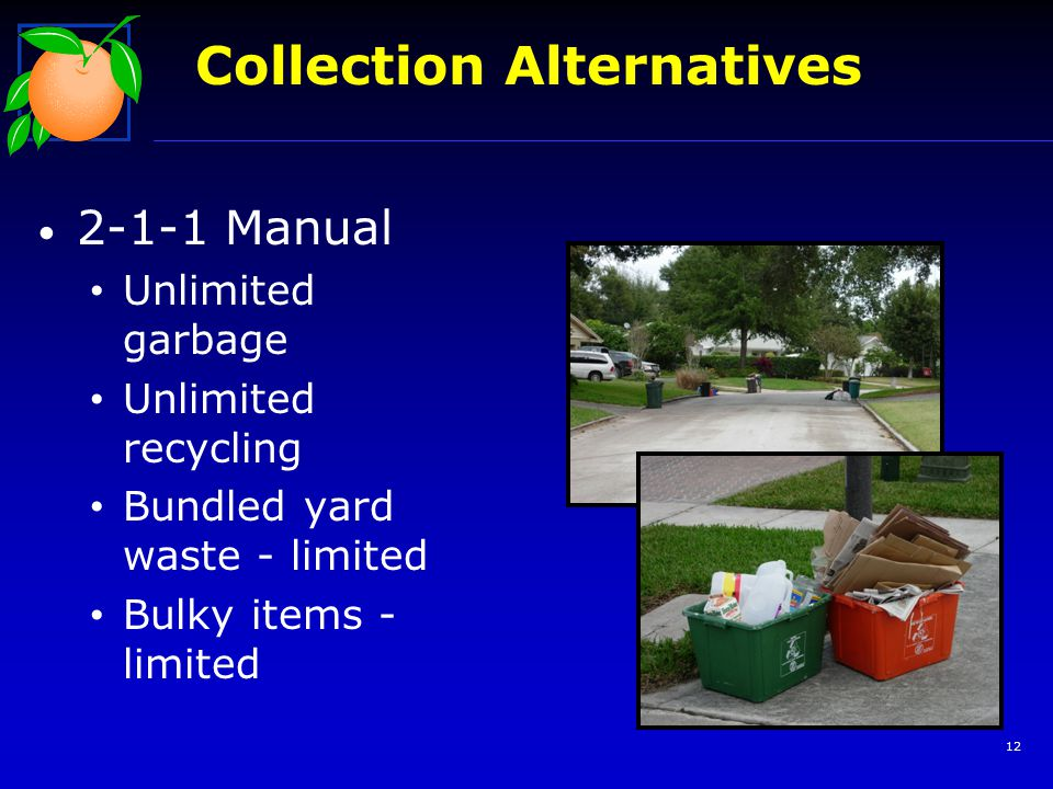 Collection Alternatives 2-1-1 Manual Unlimited garbage Unlimited recycling Bundled yard waste - limited Bulky items - limited 12