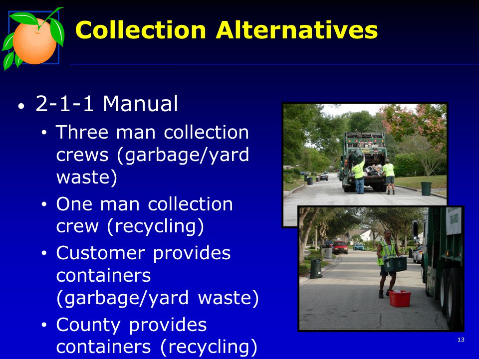 13 Collection Alternatives 2-1-1 Manual Three man collection crews (garbage/yard waste) One man collection crew (recycling) Customer provides containe