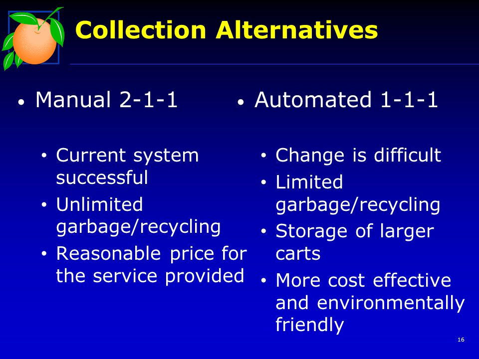 16 Collection Alternatives Manual 2-1-1 Current system successful Unlimited garbage/recycling Reasonable price for the service provided Automated 1-1-