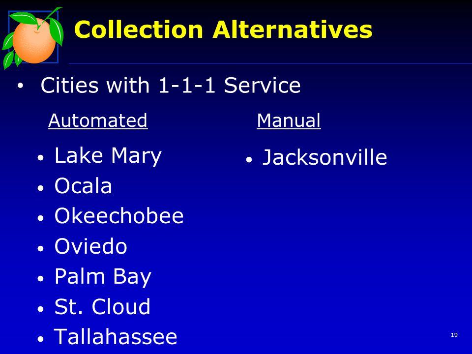 19 Collection Alternatives Cities with 1-1-1 Service Lake Mary Ocala Okeechobee Oviedo Palm Bay St. Cloud Tallahassee Jacksonville AutomatedManual