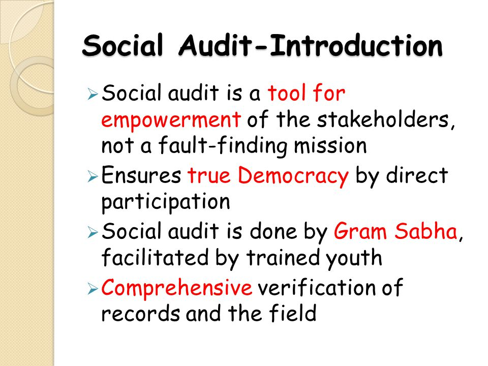 Social Audit-Introduction Social audit is a tool for empowerment of the stakeholders, not a fault-finding mission Ensures true Democracy by direct par