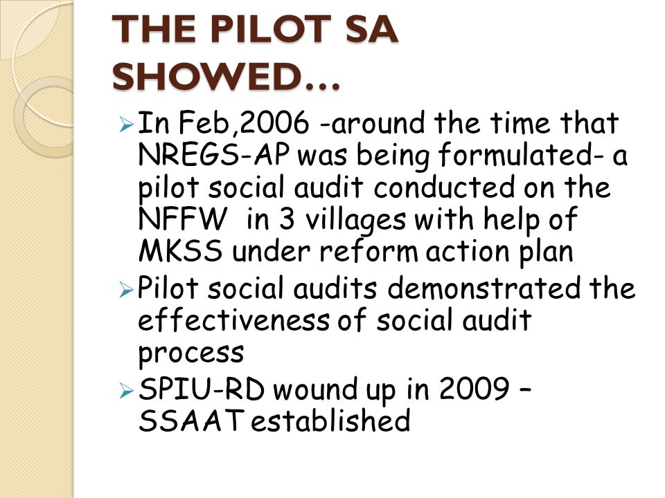THE PILOT SA SHOWED… In Feb,2006 -around the time that NREGS-AP was being formulated- a pilot social audit conducted on the NFFW in 3 villages with he