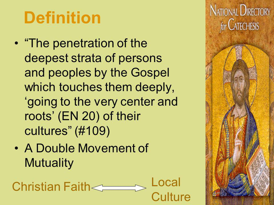 Definition The penetration of the deepest strata of persons and peoples by the Gospel which touches them deeply, going to the very center and roots (EN 20) of their cultures (#109) A Double Movement of Mutuality Christian Faith Local Culture
