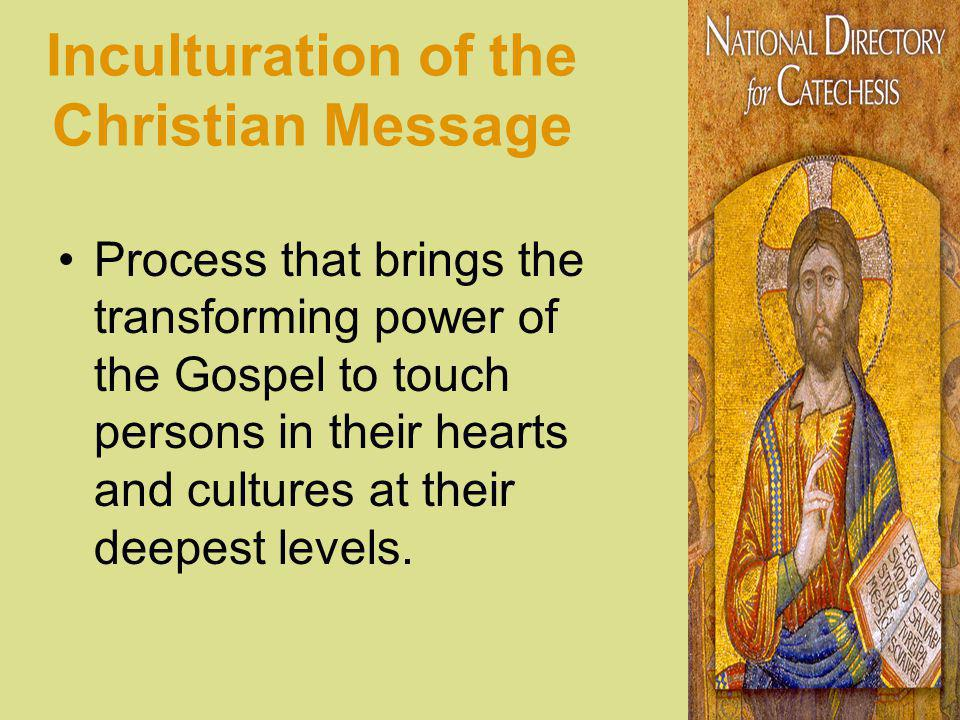 Inculturation of the Christian Message Process that brings the transforming power of the Gospel to touch persons in their hearts and cultures at their deepest levels.