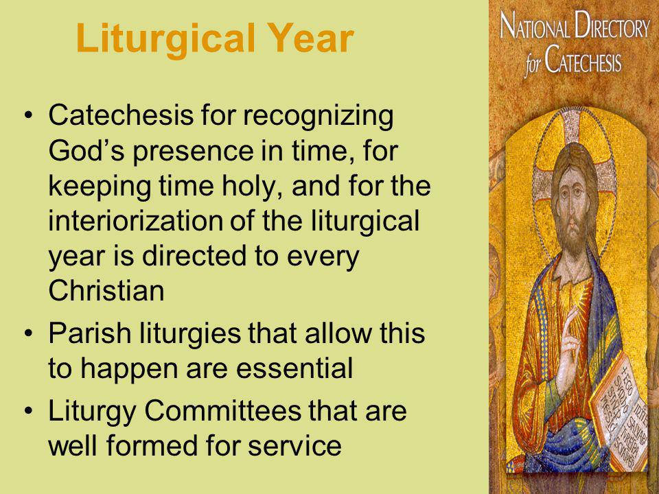 Liturgical Year Catechesis for recognizing Gods presence in time, for keeping time holy, and for the interiorization of the liturgical year is directed to every Christian Parish liturgies that allow this to happen are essential Liturgy Committees that are well formed for service