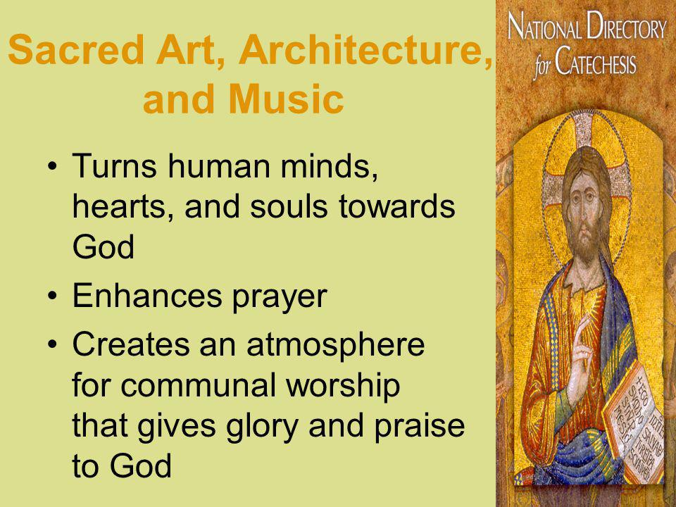 Sacred Art, Architecture, and Music Turns human minds, hearts, and souls towards God Enhances prayer Creates an atmosphere for communal worship that gives glory and praise to God