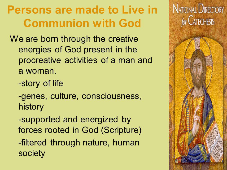 Persons are made to Live in Communion with God We are born through the creative energies of God present in the procreative activities of a man and a w