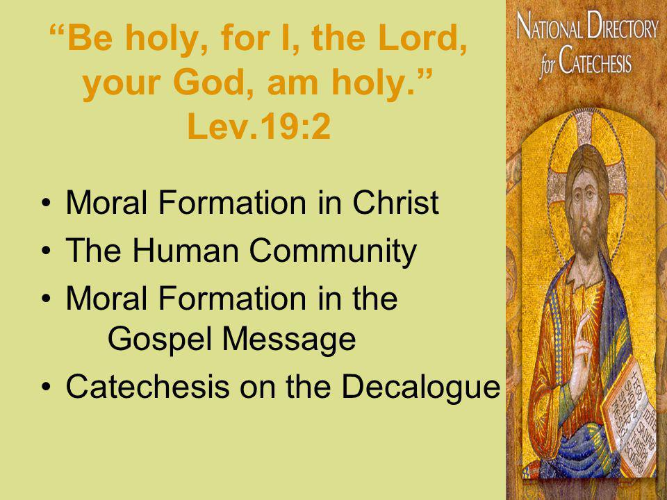Be holy, for I, the Lord, your God, am holy. Lev.19:2 Moral Formation in Christ The Human Community Moral Formation in the Gospel Message Catechesis o