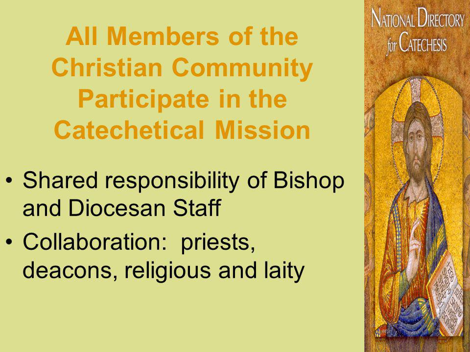 All Members of the Christian Community Participate in the Catechetical Mission Shared responsibility of Bishop and Diocesan Staff Collaboration: priests, deacons, religious and laity