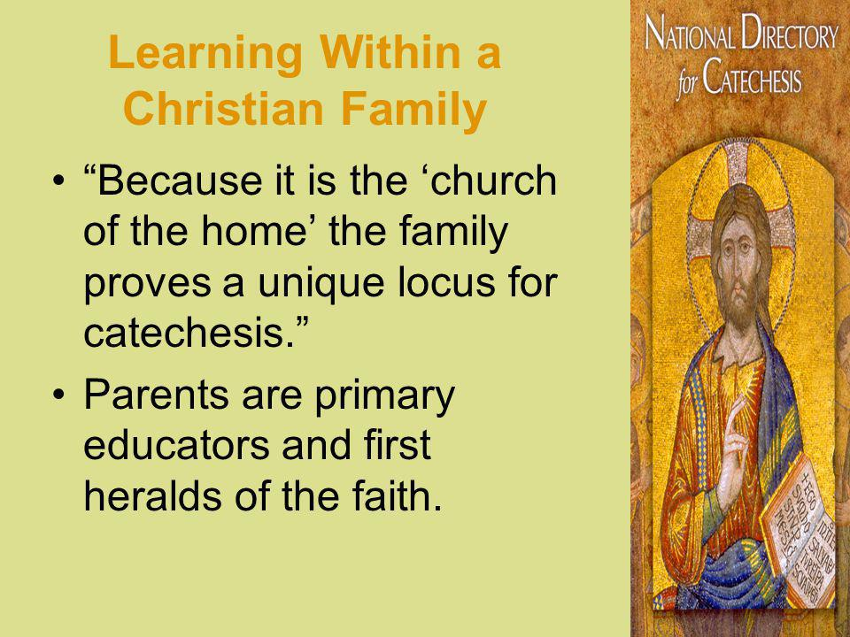 Learning Within a Christian Family Because it is the church of the home the family proves a unique locus for catechesis.