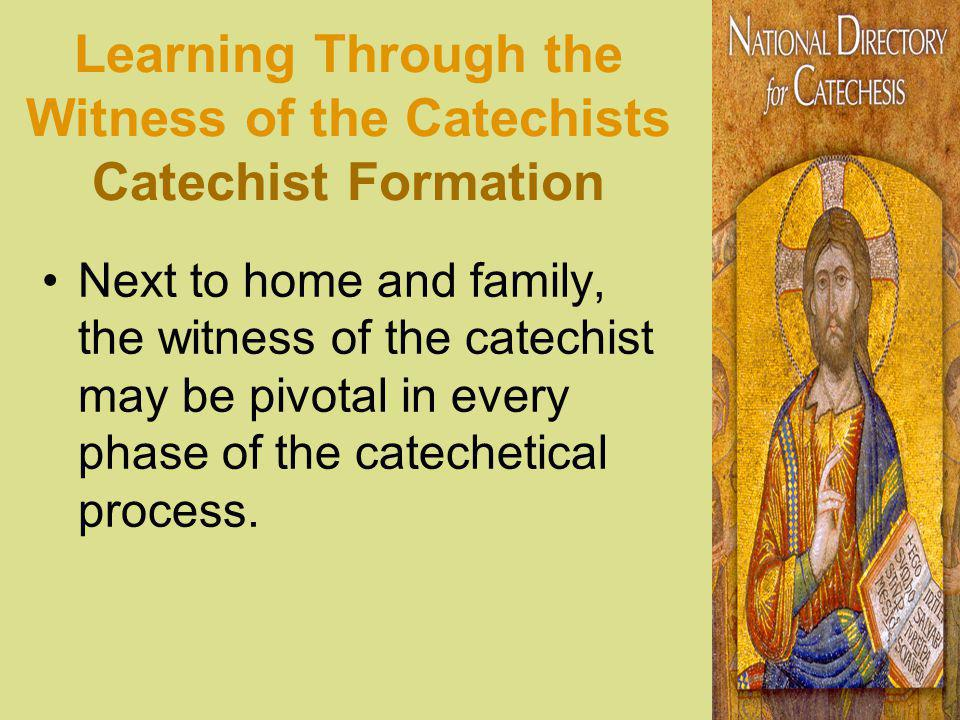 Learning Through the Witness of the Catechists Catechist Formation Next to home and family, the witness of the catechist may be pivotal in every phase of the catechetical process.