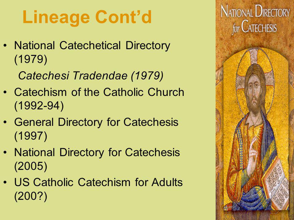 Lineage Contd National Catechetical Directory (1979) Catechesi Tradendae (1979) Catechism of the Catholic Church (1992-94) General Directory for Catechesis (1997) National Directory for Catechesis (2005) US Catholic Catechism for Adults (200?)