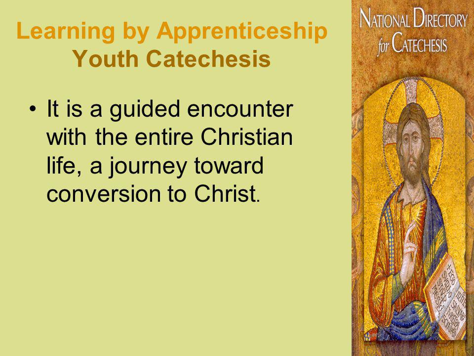 Learning by Apprenticeship Youth Catechesis It is a guided encounter with the entire Christian life, a journey toward conversion to Christ.