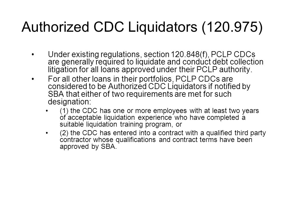 Authorized CDC Liquidators (120.975) Under existing regulations, section 120.848(f), PCLP CDCs are generally required to liquidate and conduct debt collection litigation for all loans approved under their PCLP authority.