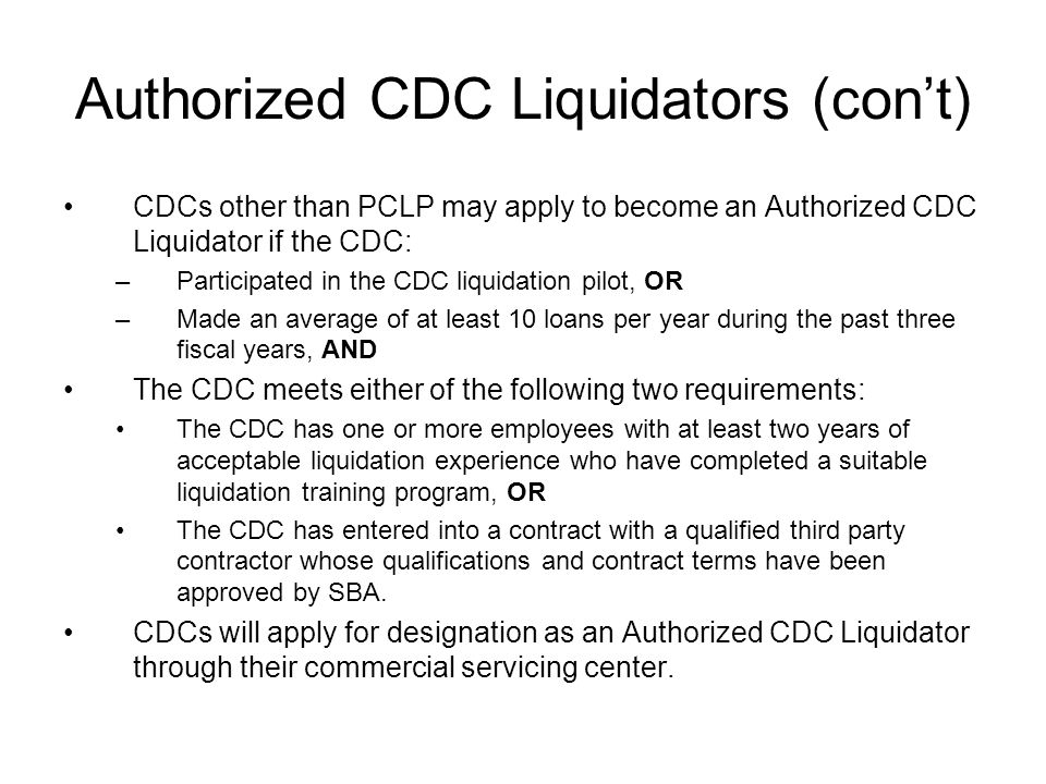 Authorized CDC Liquidators (cont) CDCs other than PCLP may apply to become an Authorized CDC Liquidator if the CDC: –Participated in the CDC liquidation pilot, OR –Made an average of at least 10 loans per year during the past three fiscal years, AND The CDC meets either of the following two requirements: The CDC has one or more employees with at least two years of acceptable liquidation experience who have completed a suitable liquidation training program, OR The CDC has entered into a contract with a qualified third party contractor whose qualifications and contract terms have been approved by SBA.