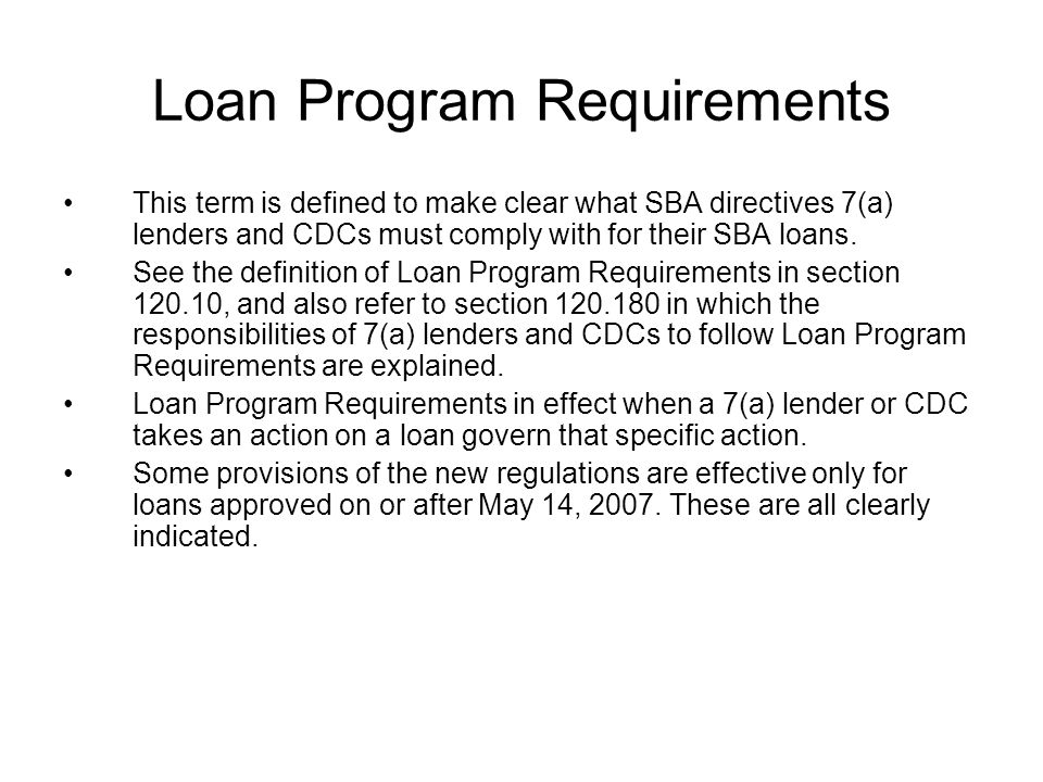 Loan Program Requirements This term is defined to make clear what SBA directives 7(a) lenders and CDCs must comply with for their SBA loans.