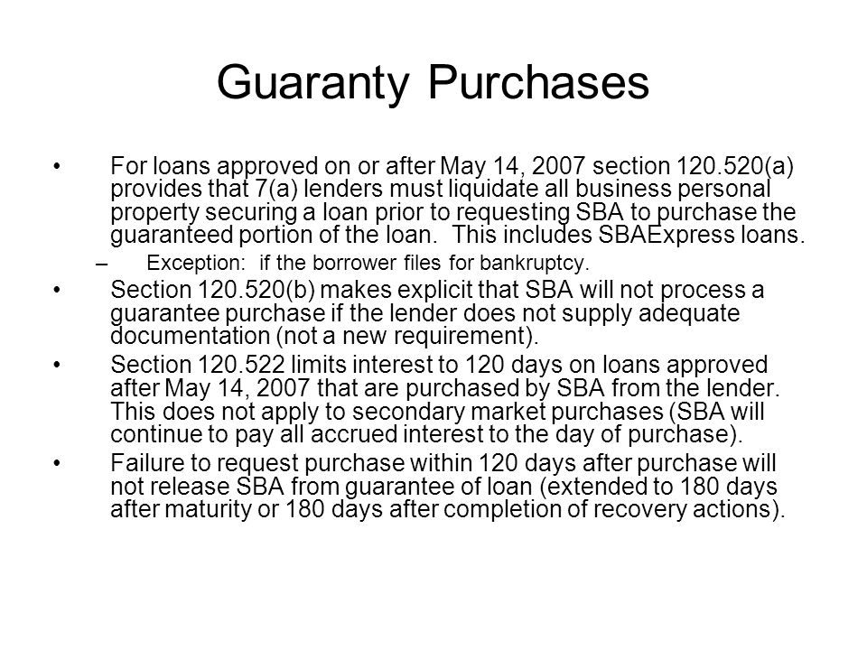 Guaranty Purchases For loans approved on or after May 14, 2007 section 120.520(a) provides that 7(a) lenders must liquidate all business personal property securing a loan prior to requesting SBA to purchase the guaranteed portion of the loan.