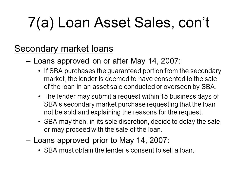 7(a) Loan Asset Sales, cont Secondary market loans –Loans approved on or after May 14, 2007: If SBA purchases the guaranteed portion from the secondary market, the lender is deemed to have consented to the sale of the loan in an asset sale conducted or overseen by SBA.