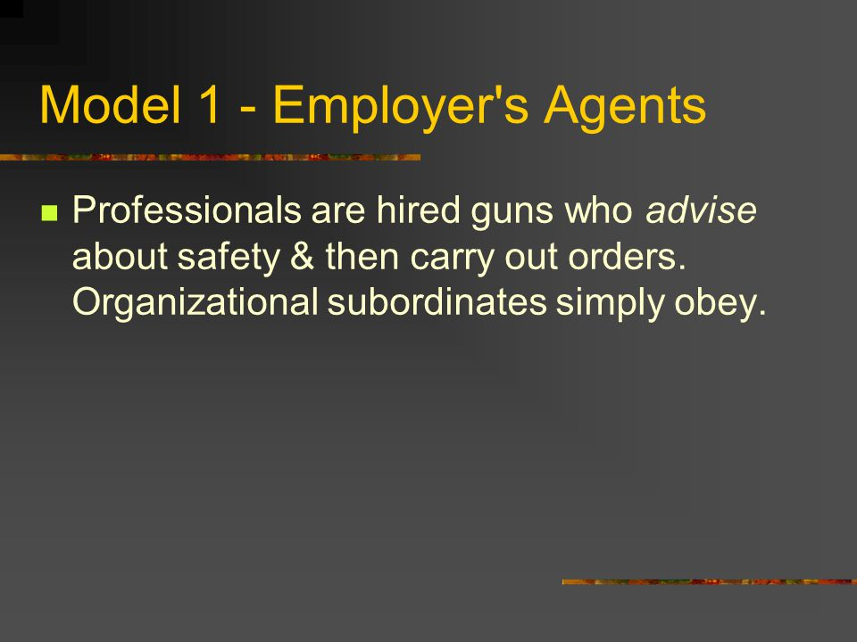 Model 1 - Employer s Agents Professionals are hired guns who advise about safety & then carry out orders.