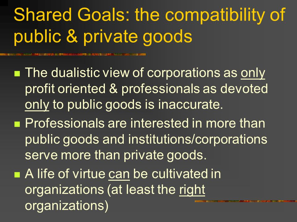 Shared Goals: the compatibility of public & private goods The dualistic view of corporations as only profit oriented & professionals as devoted only to public goods is inaccurate.