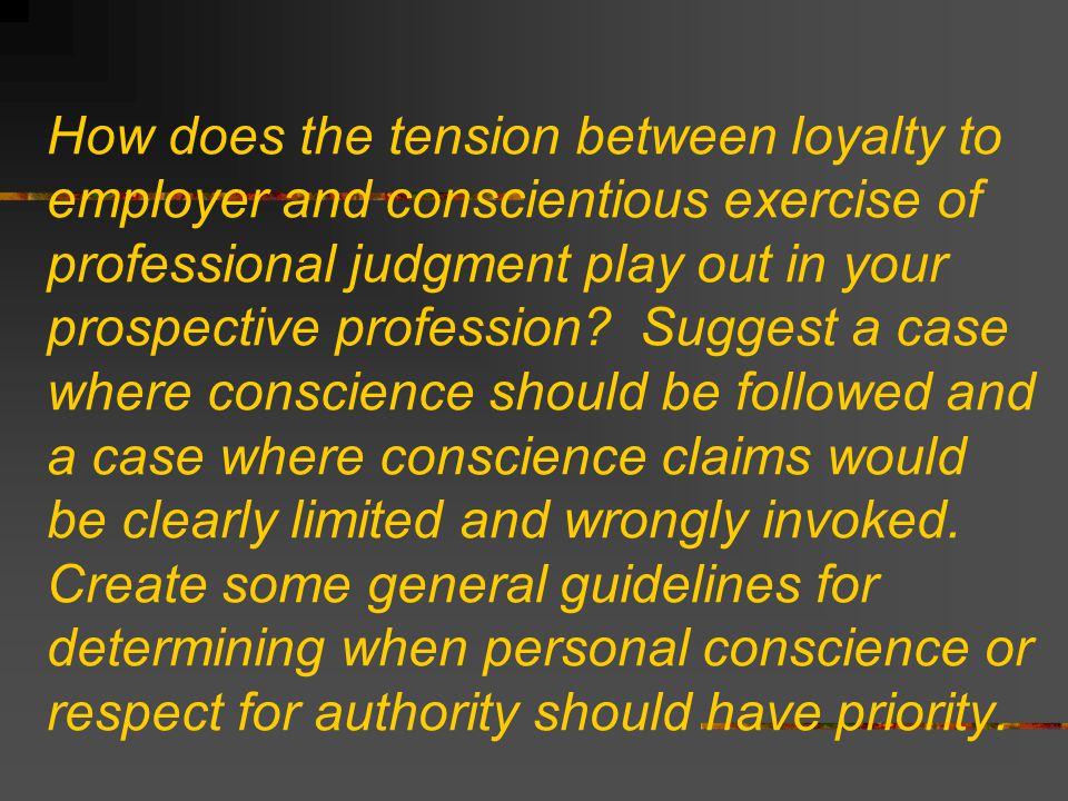 How does the tension between loyalty to employer and conscientious exercise of professional judgment play out in your prospective profession.