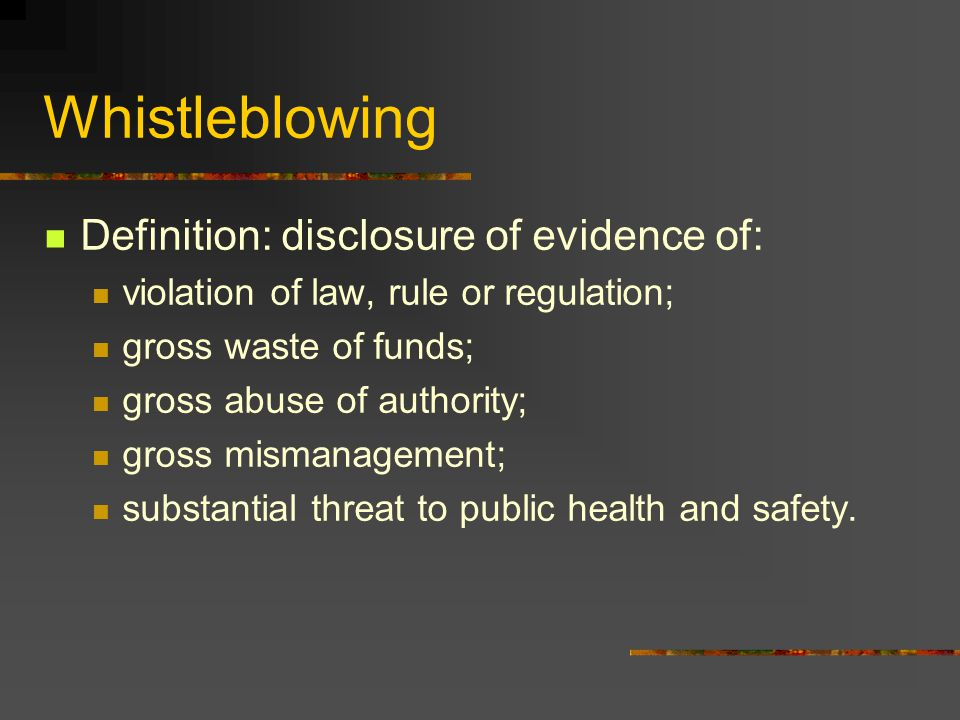 Whistleblowing Definition: disclosure of evidence of: violation of law, rule or regulation; gross waste of funds; gross abuse of authority; gross mismanagement; substantial threat to public health and safety.