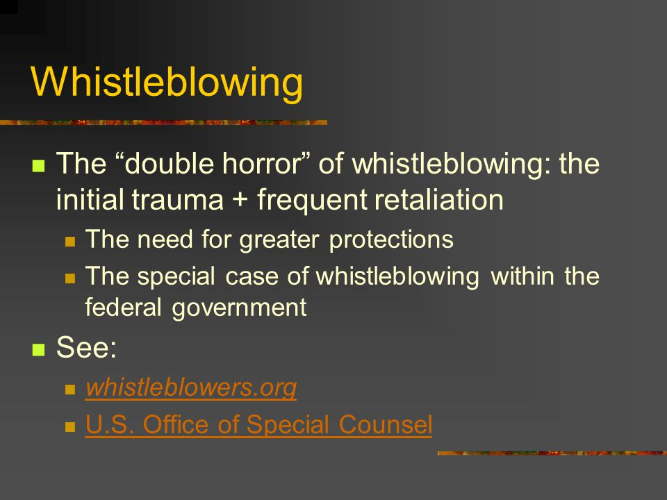 Whistleblowing The double horror of whistleblowing: the initial trauma + frequent retaliation The need for greater protections The special case of whistleblowing within the federal government See: whistleblowers.org U.S.