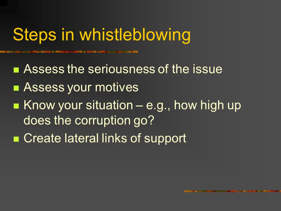 Steps in whistleblowing Assess the seriousness of the issue Assess your motives Know your situation – e.g., how high up does the corruption go.