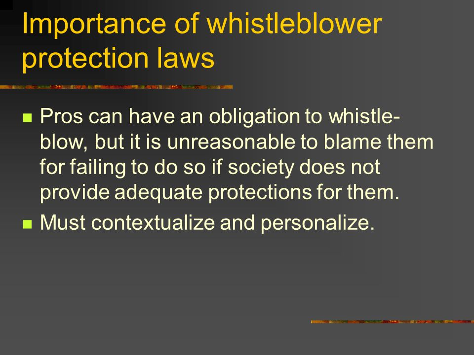 Importance of whistleblower protection laws Pros can have an obligation to whistle- blow, but it is unreasonable to blame them for failing to do so if society does not provide adequate protections for them.