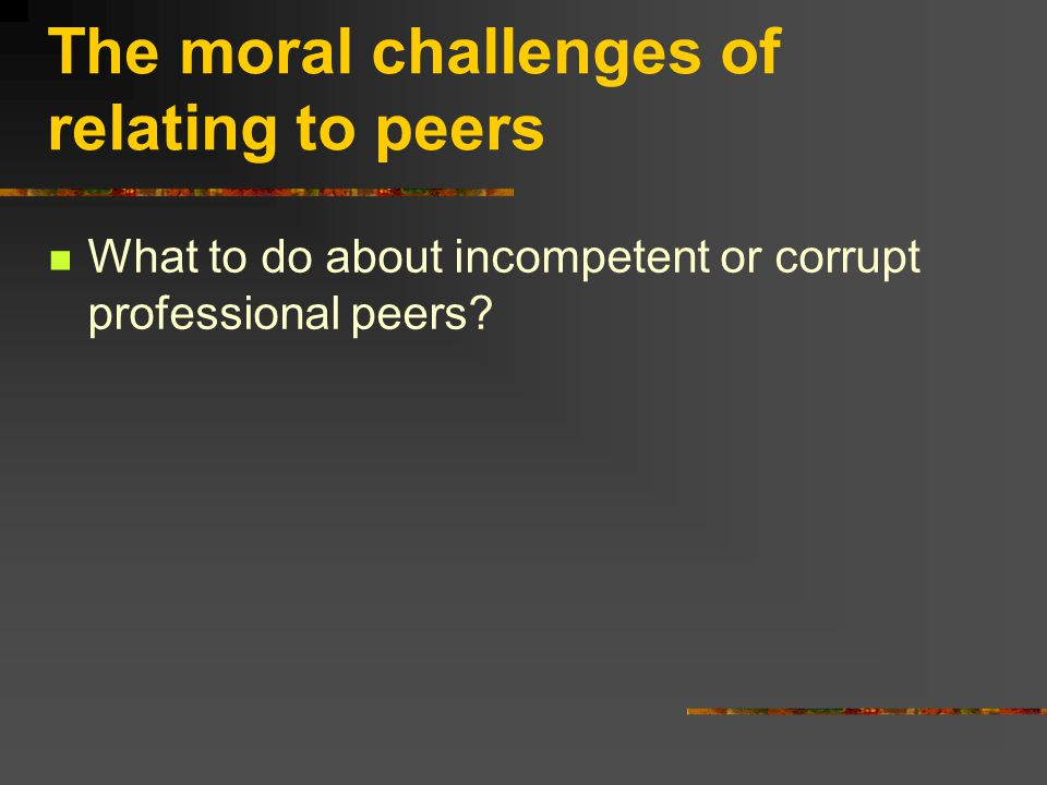 The moral challenges of relating to peers What to do about incompetent or corrupt professional peers