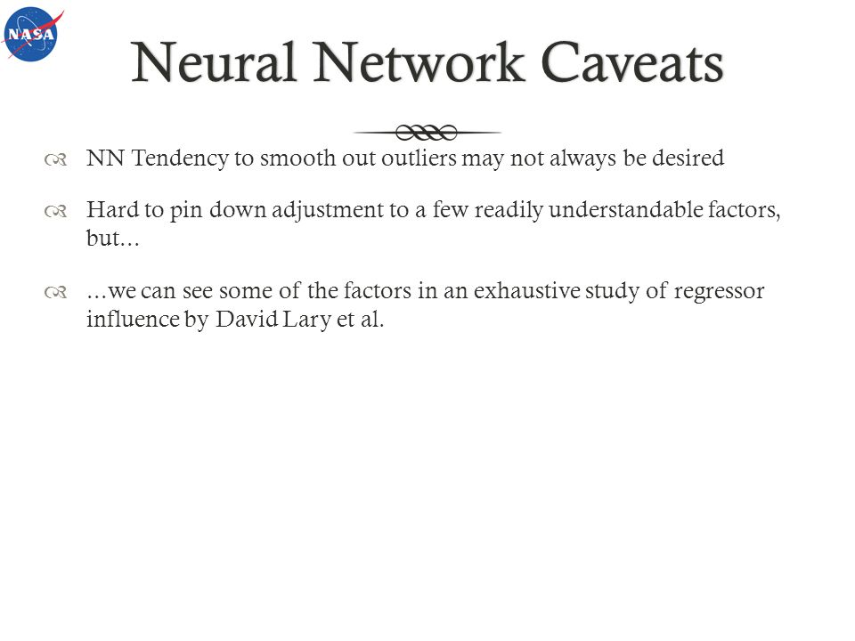 Neural Network CaveatsNeural Network Caveats NN Tendency to smooth out outliers may not always be desired Hard to pin down adjustment to a few readily understandable factors, but......we can see some of the factors in an exhaustive study of regressor influence by David Lary et al.