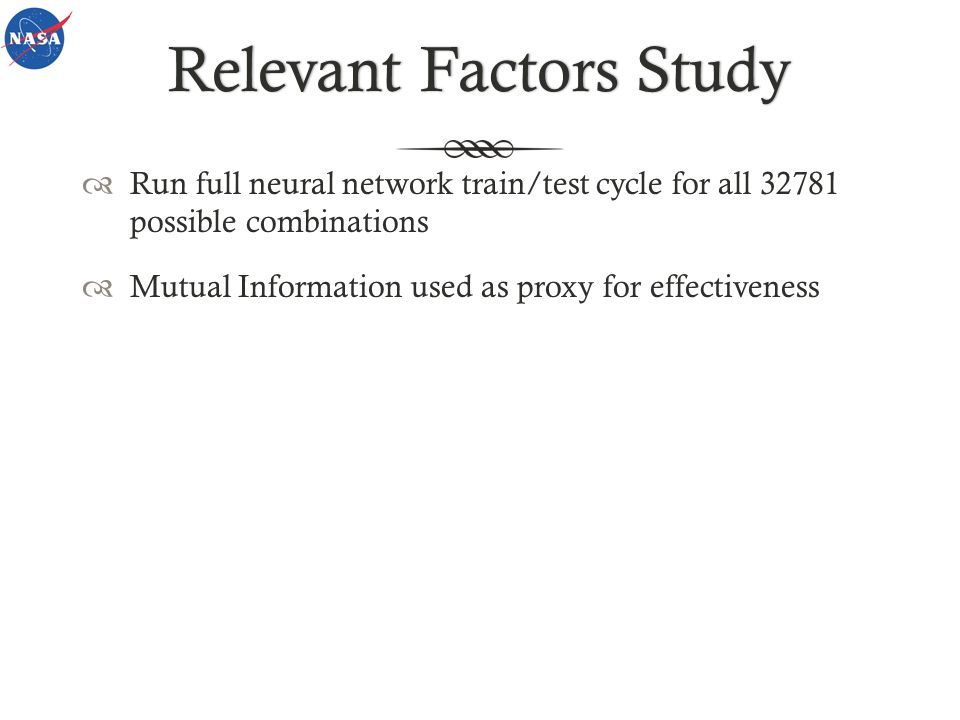 Relevant Factors StudyRelevant Factors Study Run full neural network train/test cycle for all 32781 possible combinations Mutual Information used as proxy for effectiveness