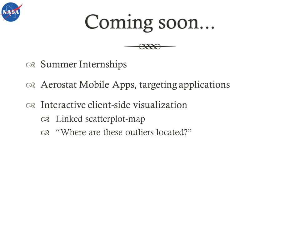 Coming soon...Coming soon... Summer Internships Aerostat Mobile Apps, targeting applications Interactive client-side visualization Linked scatterplot-