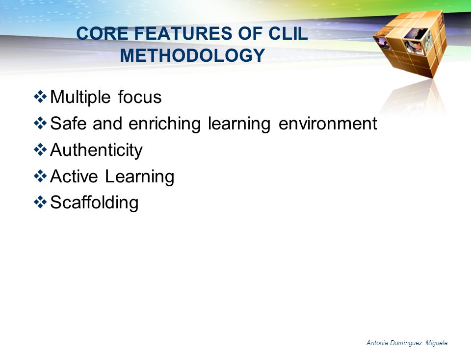 Antonia Domínguez Miguela CORE FEATURES OF CLIL METHODOLOGY Multiple focus Safe and enriching learning environment Authenticity Active Learning Scaffo