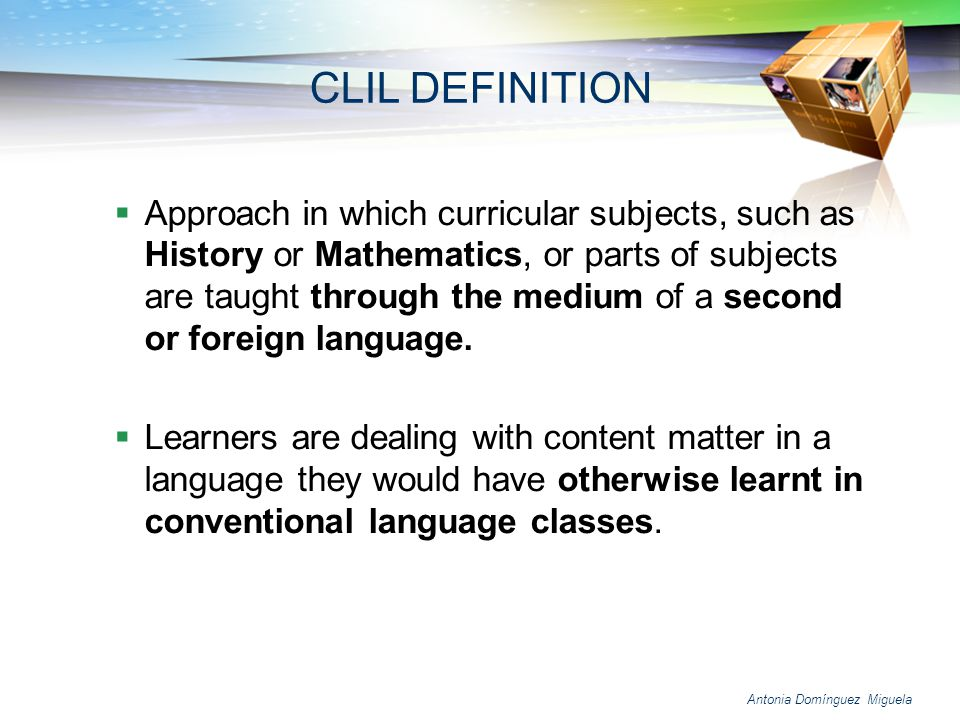 Antonia Domínguez Miguela Language for Learning In CLIL settings using the second language to learn raises the teachers awareness of learners linguistic needs and triggers tuned-in strategic language behaviour such as comprehensible input, context- embedded language and comprehension checks CLIL fosters fluency rather than grammatical accuracy.