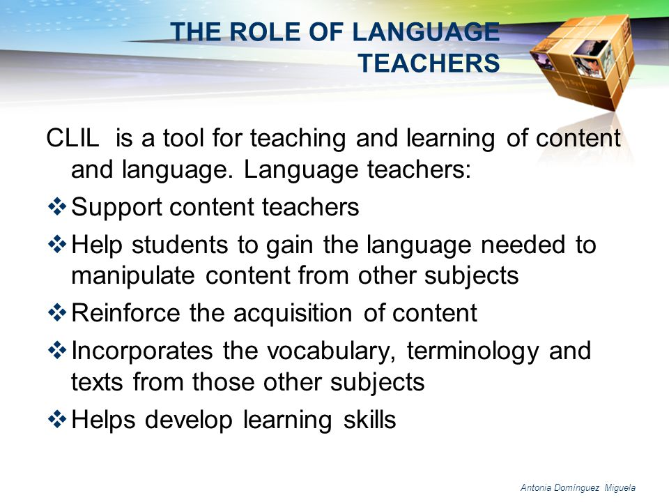 Antonia Domínguez Miguela THE ROLE OF LANGUAGE TEACHERS CLIL is a tool for teaching and learning of content and language. Language teachers: Support c