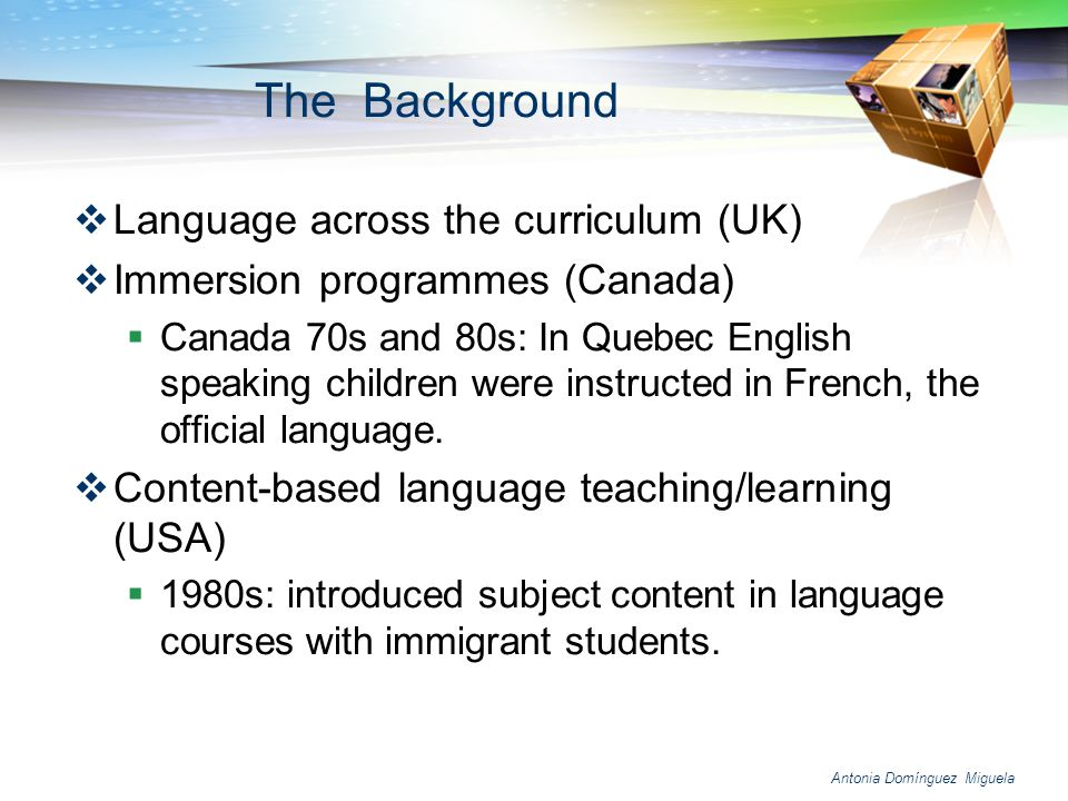 Antonia Domínguez Miguela CLIL dimensions: Linguistic: From UK formula Language across the curriculum To Languages across the curriculum »(Woolf, 1998) Educational: the 4 Cs It is through progression in the knowledge, skills and understanding of the content, engagement in associated cognitive processing and interaction in the communicative context that learning takes place (Coyle, 1998:7).