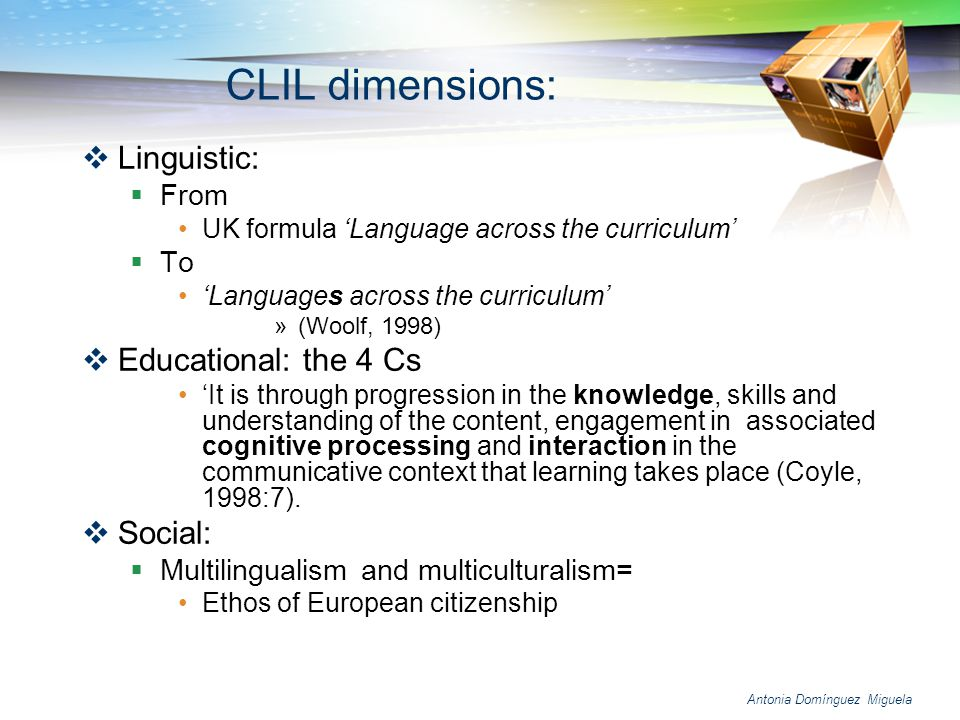 Antonia Domínguez Miguela Features of CLIL programmes: The L2 is the medium of instruction Overt support exists for the L1 Students enter with limited levels of language proficiency The teachers are sufficiently competent (in both languages) The L2 dimension curriculum parallels the local L1 curriculum The classroom culture is that of the local community.