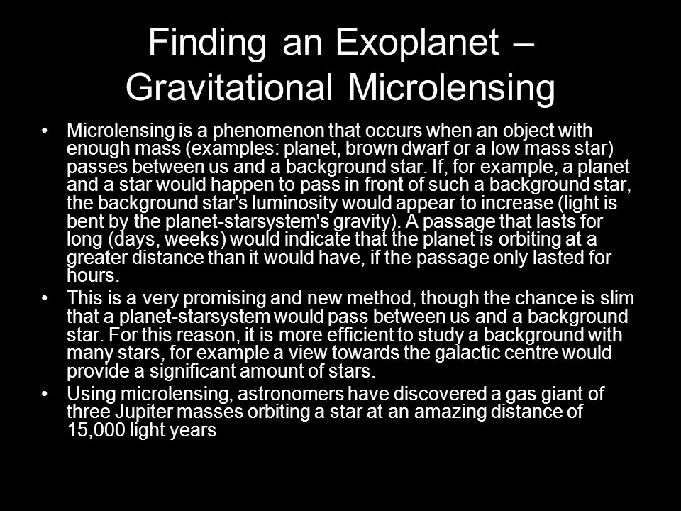 Finding an Exoplanet – Gravitational Microlensing Microlensing is a phenomenon that occurs when an object with enough mass (examples: planet, brown dwarf or a low mass star) passes between us and a background star.